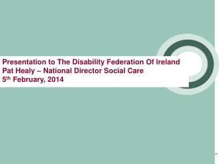 Presentation to The Disability Federation Of Ireland  Pat Healy – National Director Social Care