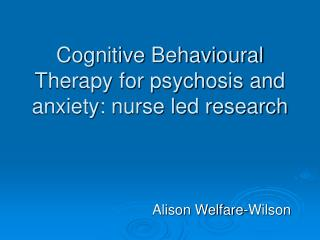 Cognitive Behavioural Therapy for psychosis and anxiety: nurse led research