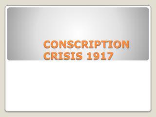 CONSCRIPTION CRISIS 1917