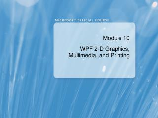 Module 10 WPF 2-D Graphics, Multimedia, and Printing
