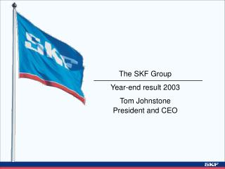 The SKF Group Year-end result 2003 Tom Johnstone President and CEO