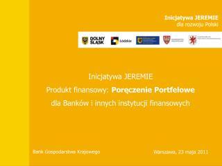 Inicjatywa JEREMIE Produkt finansowy:  Poręczenie Portfelowe