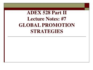 ADEX 528 Part II Lecture Notes: #7 GLOBAL PROMOTION STRATEGIES