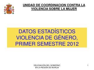 DATOS ESTAD�STICOS VIOLENCIA DE G�NERO, PRIMER SEMESTRE 2012