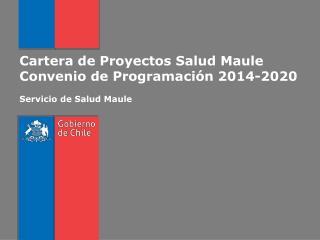 Cartera de Proyectos Salud Maule Convenio de Programación 2014-2020 Servicio de Salud Maule