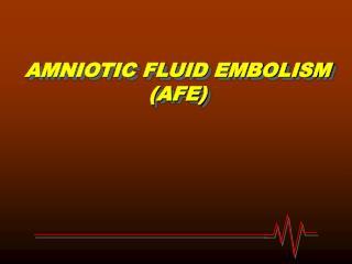 AMNIOTIC FLUID EMBOLISM (AFE)