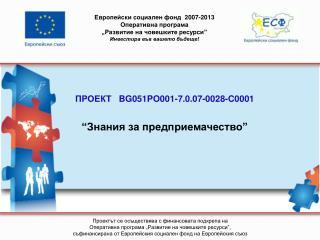 """ПРОЕКТ    BG051PO001-7.0.07-0028-C0001 """" Знания за предприемачество """""""