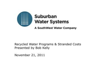 Recycled Water Programs & Stranded Costs Presented by Bob Kelly November 21, 2011