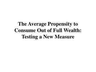 The Average Propensity to Consume Out of Full Wealth: Testing a New Measure