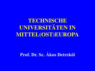 TECHNISCHE UNIVERSIT TEN IN MITTELOSTEUROPA   Prof. Dr. Sc.  kos Detrekoi