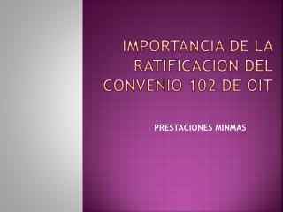IMPORTANCIA DE LA RATIFICACION DEL CONVENIO 102 DE OIT