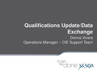 Qualifications Update/Data Exchange Donna  Vivers Operations Manager –  CfE  Support Team