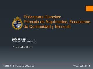Física para Ciencias:  Principio de Arquímedes, Ecuaciones  de Continuidad y Bernoulli.