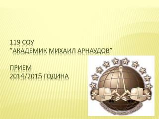 """119 СОУ """"Академик Михаил Арнаудов"""" ПРИЕМ  201 4 /201 5  година"""