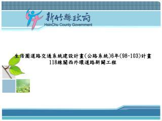 生活圈道路交通系統建設計畫 ( 公路系統 )6 年 (98-103) 計畫     118 線關西外環道路新闢工程