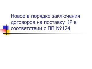 Новое в порядке заключения договоров на поставку КР в соответствии с ПП №124