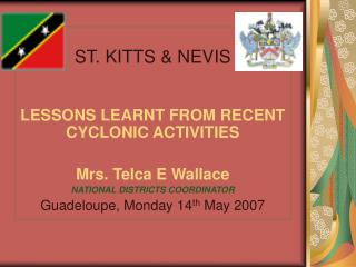 ST. KITTS & NEVIS LESSONS LEARNT FROM RECENT CYCLONIC ACTIVITIES Mrs. Telca E Wallace