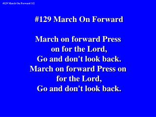 #129 March On Forward March on forward Press  on for the Lord, Go and don't look back.