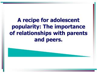 A recipe for adolescent popularity: The importance of relationships with parents and peers.