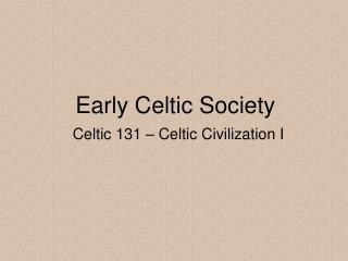 Early Celtic Society Celtic 131 – Celtic Civilization I