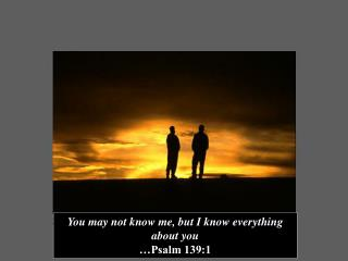 You may not know me, but I know everything about you …Psalm 139:1