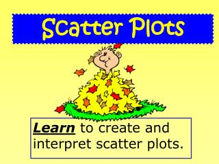 Learn  to create and interpret scatter plots.