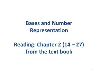 Bases and Number Representation Reading: Chapter 2 (14 – 27) from the text book