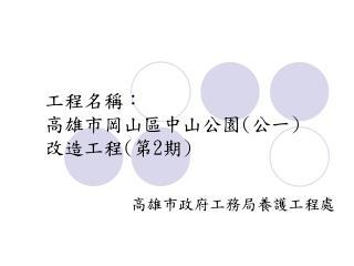 工程名稱: 高雄市岡山區中山公園 ( 公一 ) 改造工程 ( 第 2 期 )