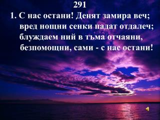 291  1. С нас остани! Денят замира веч;  вред нощни сенки падат отдалеч;