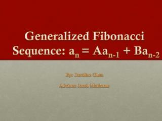 Generalized Fibonacci  Sequence: a n  = Aa n-1  + Ba n-2 By: Caroline Chen Advisor: Jacob Matherne