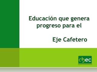 Educación que genera progreso para el             Eje Cafetero