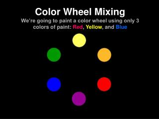 Color Wheel Mixing We re going to paint a color wheel using only 3 colors of paint: Red, Yellow, and Blue