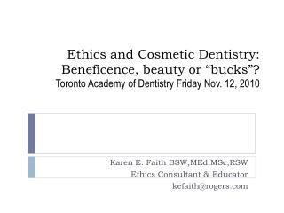 Karen E. Faith BSW,MEd,MSc,RSW Ethics Consultant & Educator kefaith@rogers