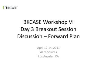 BKCASE Workshop VI Day 3 Breakout Session Discussion � Forward Plan