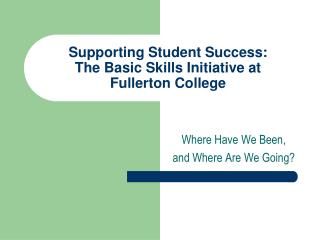 Supporting Student Success:          The Basic Skills Initiative at  Fullerton College