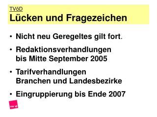 Nicht neu Geregeltes gilt fort. Redaktionsverhandlungen  bis Mitte September 2005 Tarifverhandlungen Branchen und Landes