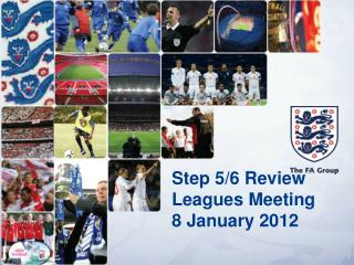 Step 5/6 Review  Leagues Meeting 8 January 2012