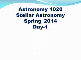 Astronomy 1020 Stellar Astronomy Spring_2014 Day-1