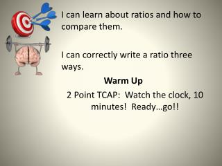 I can learn about ratios and how to compare them.    I can correctly write a ratio three ways.