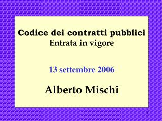 Codice dei contratti pubblici Entrata in vigore 13 settembre 2006 Alberto Mischi