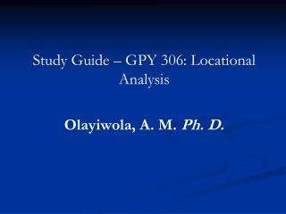 Study Guide – GPY 306: Locational Analysis Olayiwola, A. M.  Ph. D.