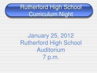 Rutherford High School Curriculum Night January 25, 2012  Rutherford High School Auditorium 7 p.m.