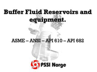 Buffer Fluid Reservoirs and equipment. ASME – ANSI – API 610 – API 682