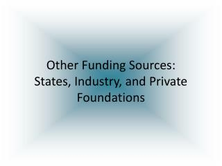 Other Funding Sources: States, Industry, and Private Foundations