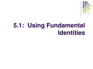 5.1:  Using Fundamental Identities