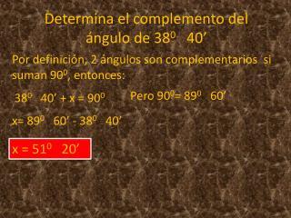 Determina el complemento del ángulo de 38 0    40'