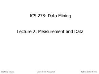 ICS 278: Data Mining Lecture 2: Measurement and Data