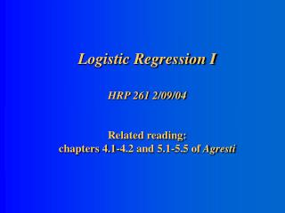 Logistic Regression I HRP 261 2/09/04 Related reading:  chapters 4.1-4.2 and 5.1-5.5 of  Agresti
