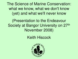 The Science of Marine Conservation:  what we know, what we dont know yet and what well never know  Presentation to the E