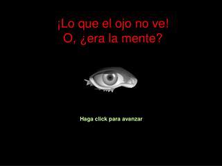 ¡Lo que el ojo no ve! O, ¿era la mente?